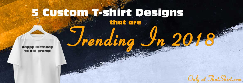 5 Custom T-shirt Designs That Are Trending In 2018 - ThatShirt.com